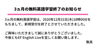 3ヵ月英語学習の無償提供は、12月31日(木)18時00分を もちまして、終了とさせていただきました。 この機会にぜひEFイングリッシュライブの英語学習を お楽しみください。 敬具